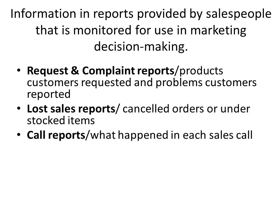 Information in reports provided by salespeople that is monitored for use in marketing decision-making. Request & Complaint reports/products customers