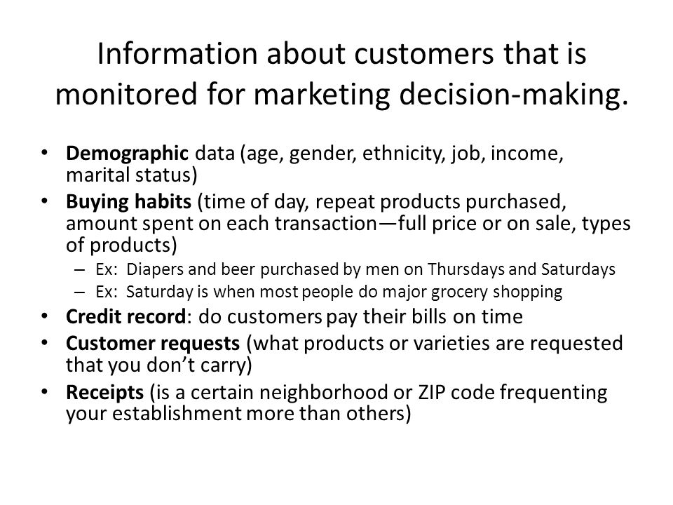 Information about customers that is monitored for marketing decision-making. Demographic data (age, gender, ethnicity, job, income, marital status) Bu