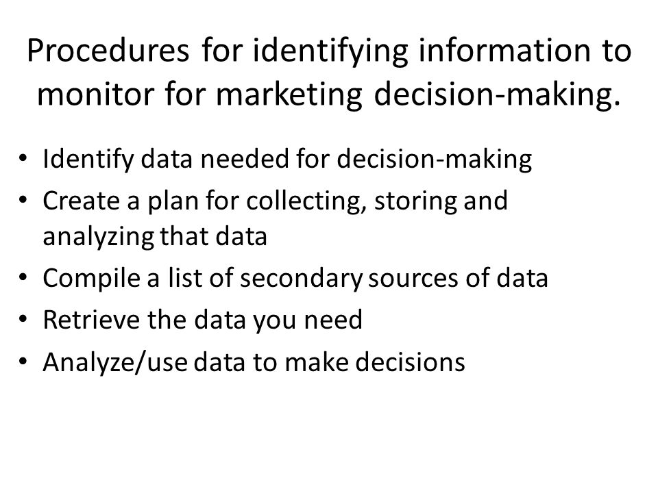 Procedures for identifying information to monitor for marketing decision-making. Identify data needed for decision-making Create a plan for collecting