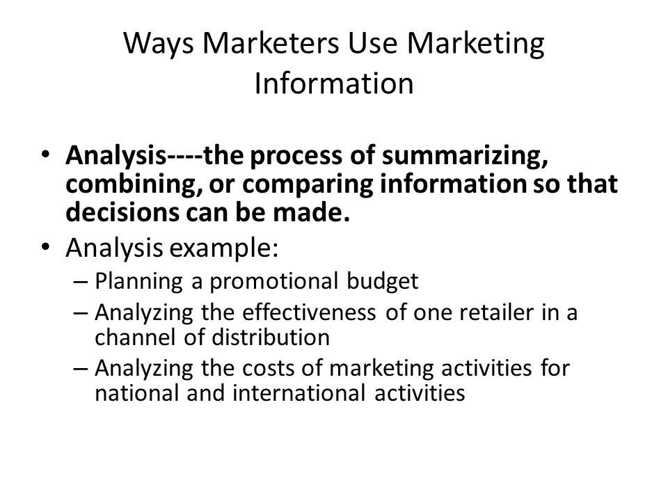 Ways Marketers Use Marketing Information Analysis----the process of summarizing, combining, or comparing information so that decisions can be made. An