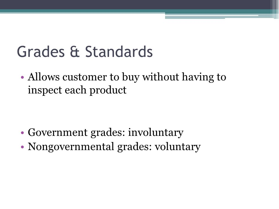 Grades & Standards Allows customer to buy without having to inspect each product Government grades: involuntary Nongovernmental grades: voluntary