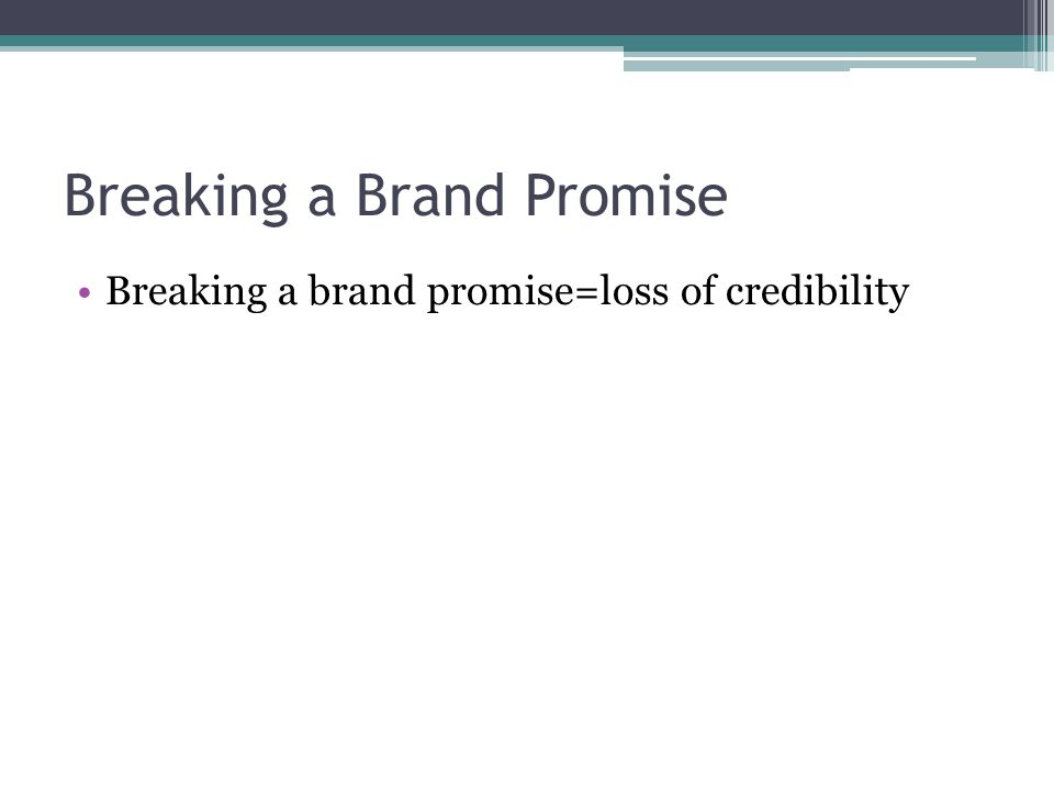 Breaking a Brand Promise Breaking a brand promise=loss of credibility