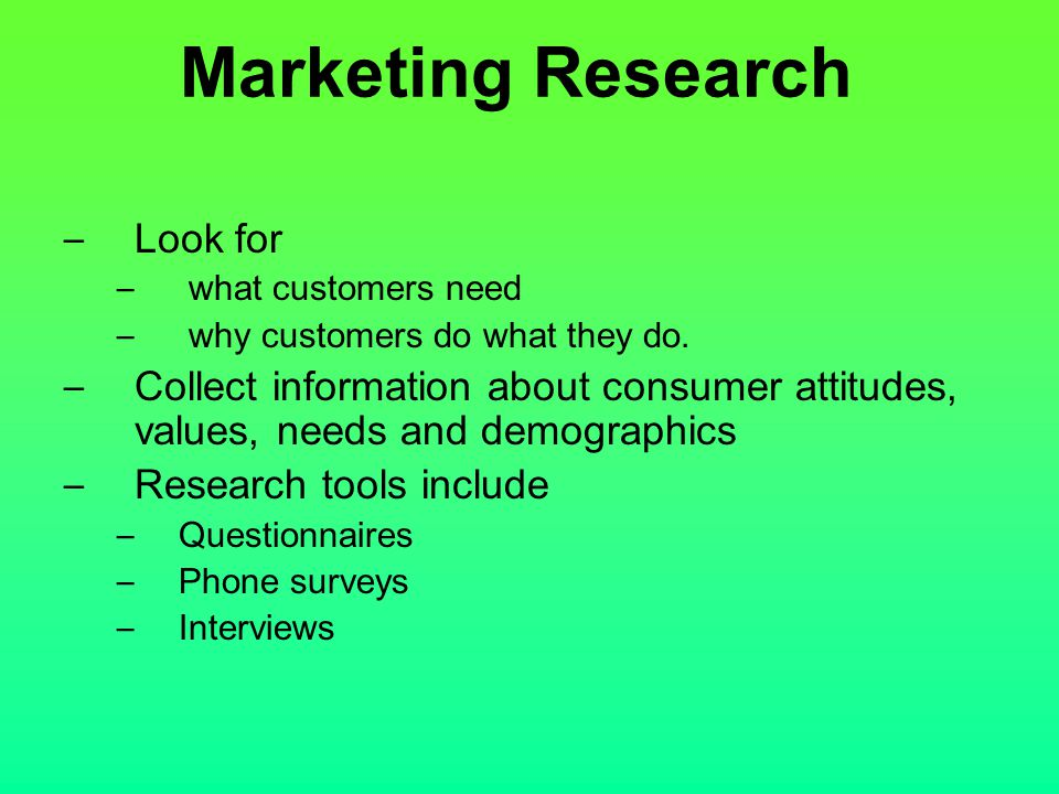 Marketing Research – Look for – what customers need – why customers do what they do. – Collect information about consumer attitudes, values, needs and