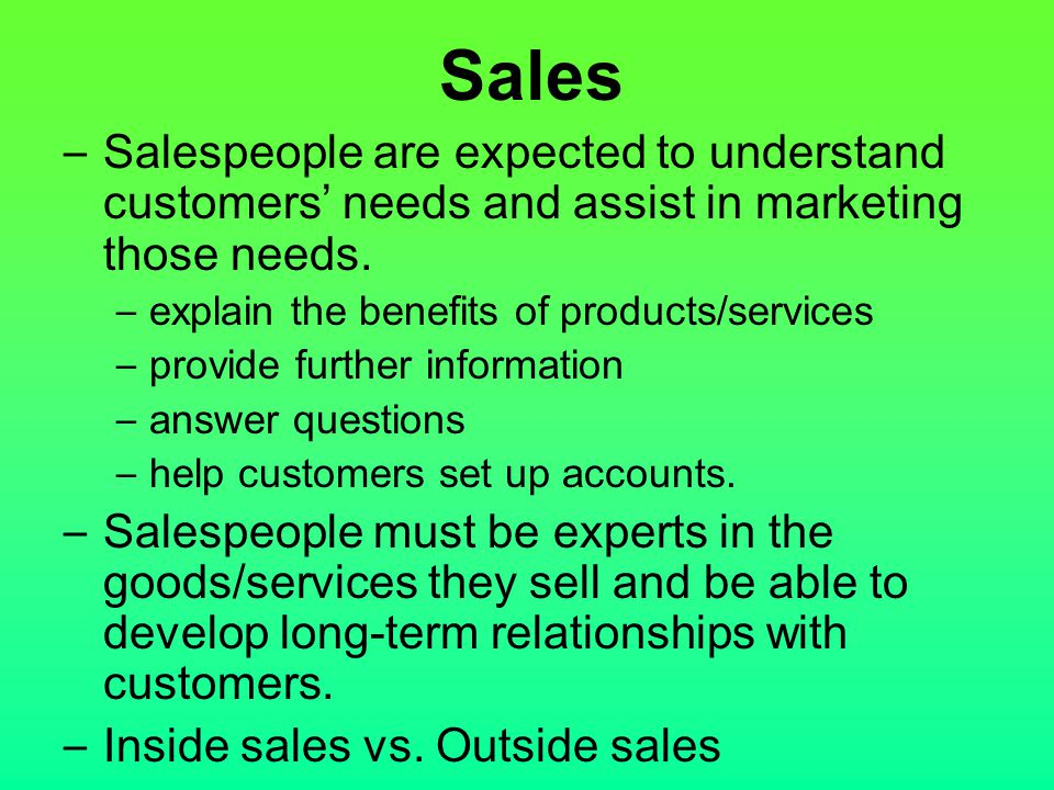 – Salespeople are expected to understand customers' needs and assist in marketing those needs. – explain the benefits of products/services – provide f