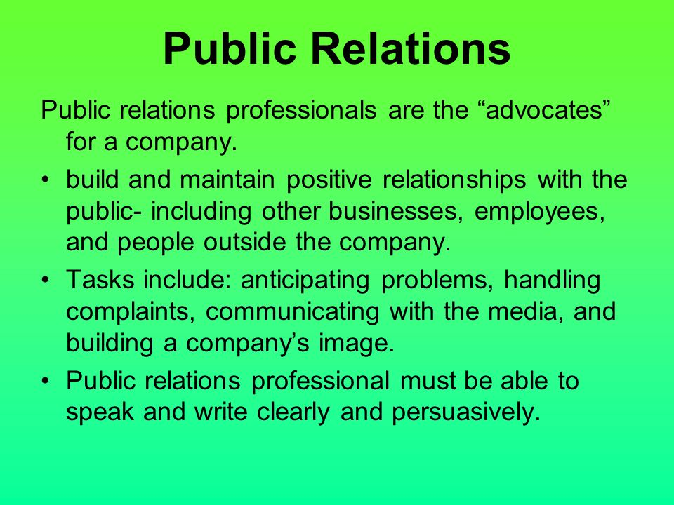 """Public relations professionals are the """"advocates"""" for a company. build and maintain positive relationships with the public- including other businesse"""