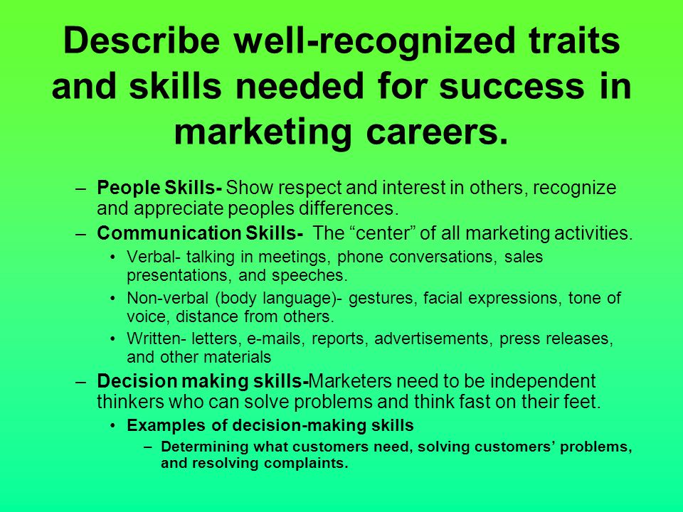 Describe well-recognized traits and skills needed for success in marketing careers. –People Skills- Show respect and interest in others, recognize and