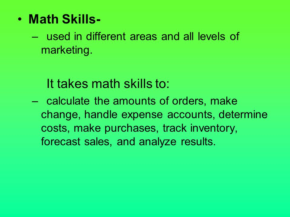 Math Skills- –used in different areas and all levels of marketing. It takes math skills to: –calculate the amounts of orders, make change, handle expe