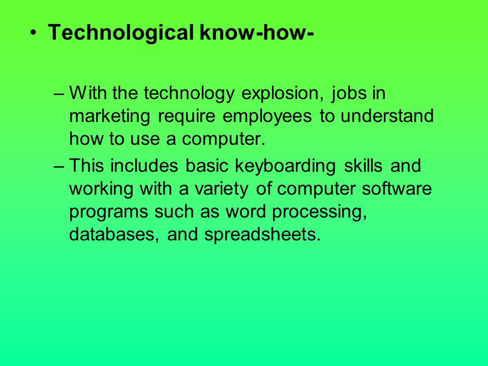 Technological know-how- –With the technology explosion, jobs in marketing require employees to understand how to use a computer. –This includes basic