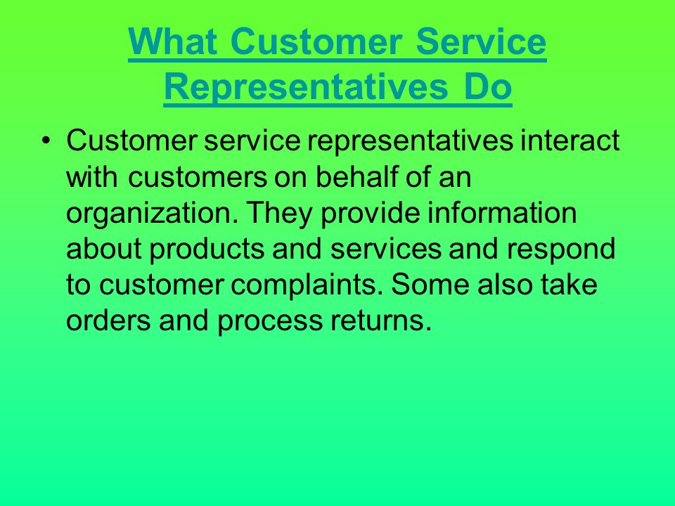 What Customer Service Representatives Do Customer service representatives interact with customers on behalf of an organization. They provide informati