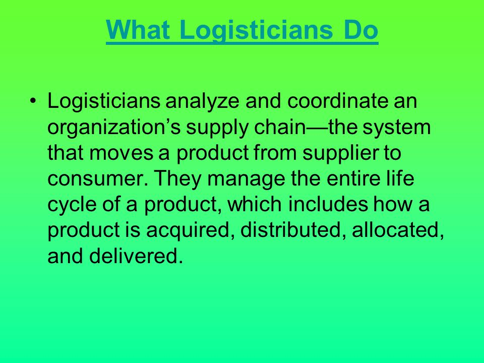 What Logisticians Do Logisticians analyze and coordinate an organization's supply chain—the system that moves a product from supplier to consumer. The