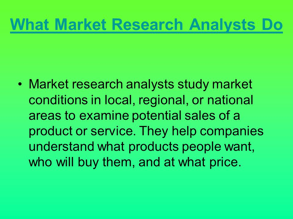 What Market Research Analysts Do Market research analysts study market conditions in local, regional, or national areas to examine potential sales of