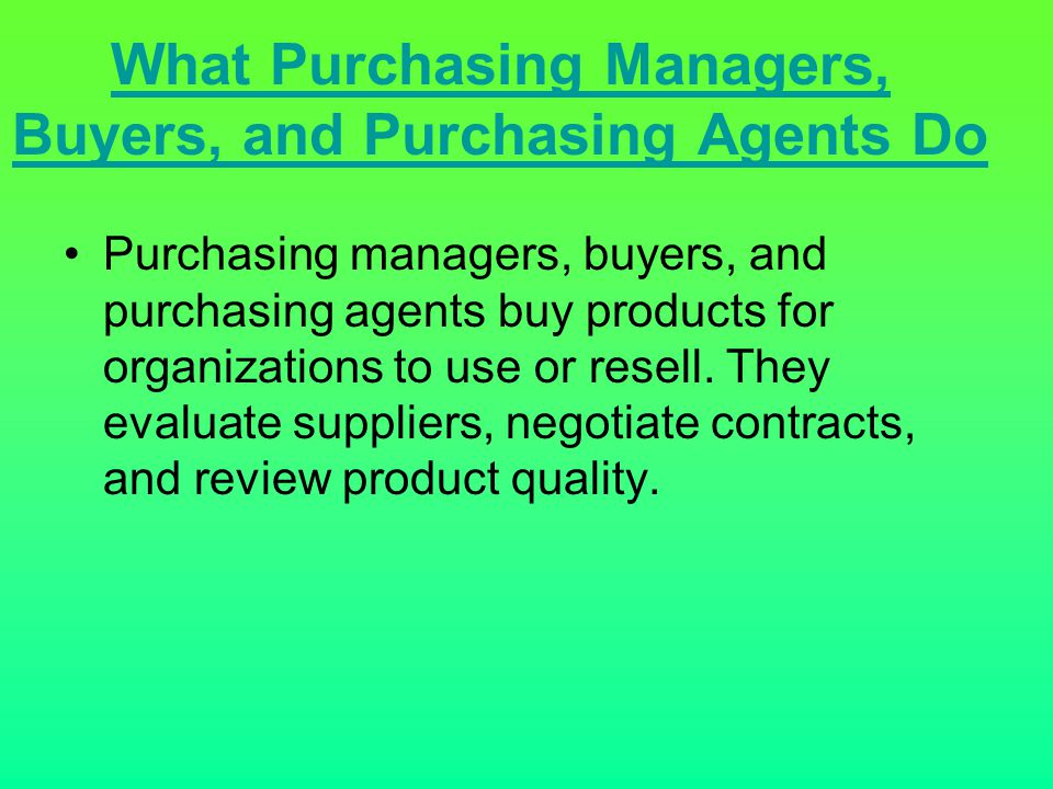 What Purchasing Managers, Buyers, and Purchasing Agents Do Purchasing managers, buyers, and purchasing agents buy products for organizations to use or