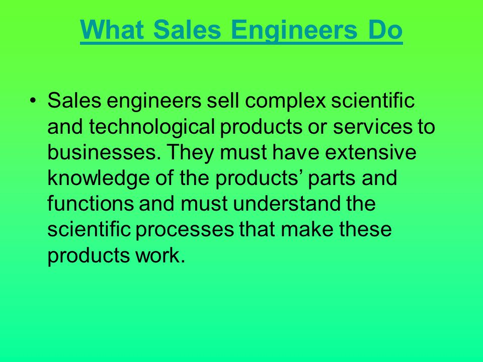 What Sales Engineers Do Sales engineers sell complex scientific and technological products or services to businesses. They must have extensive knowled