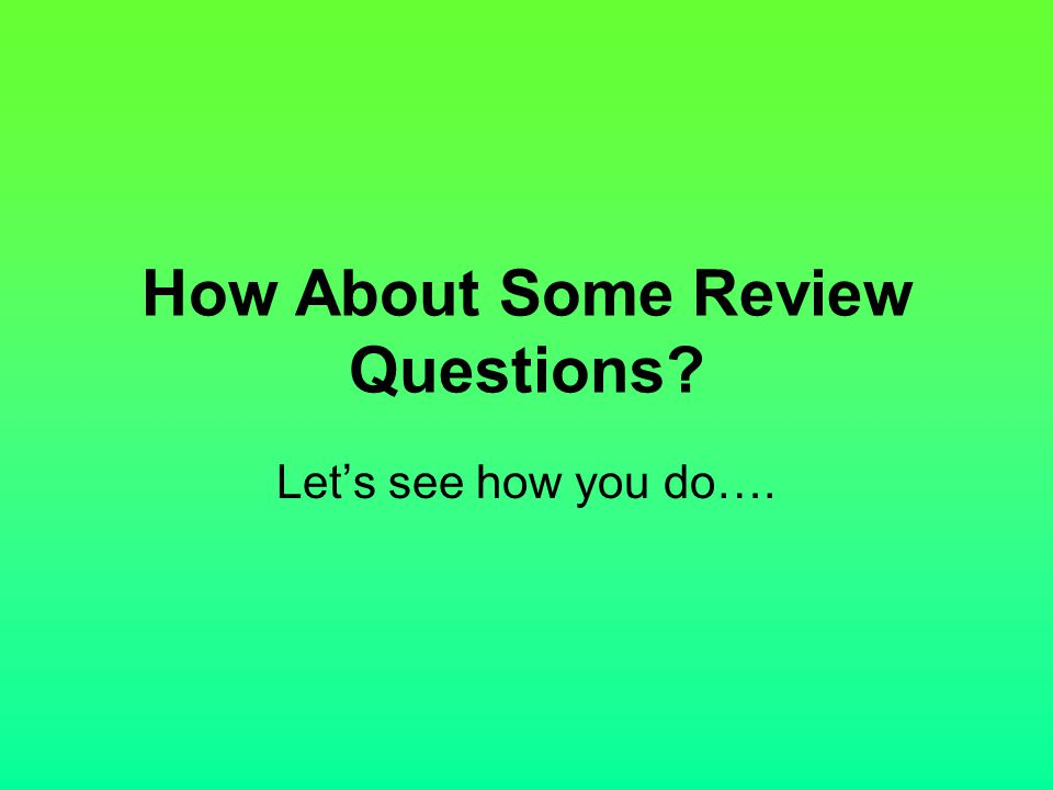 How About Some Review Questions? Let's see how you do….