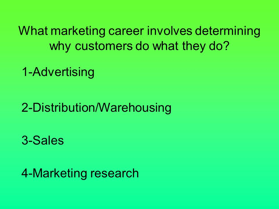 What marketing career involves determining why customers do what they do? 1-Advertising 2-Distribution/Warehousing 3-Sales 4-Marketing research