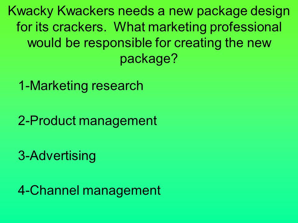 Kwacky Kwackers needs a new package design for its crackers. What marketing professional would be responsible for creating the new package? 1-Marketin