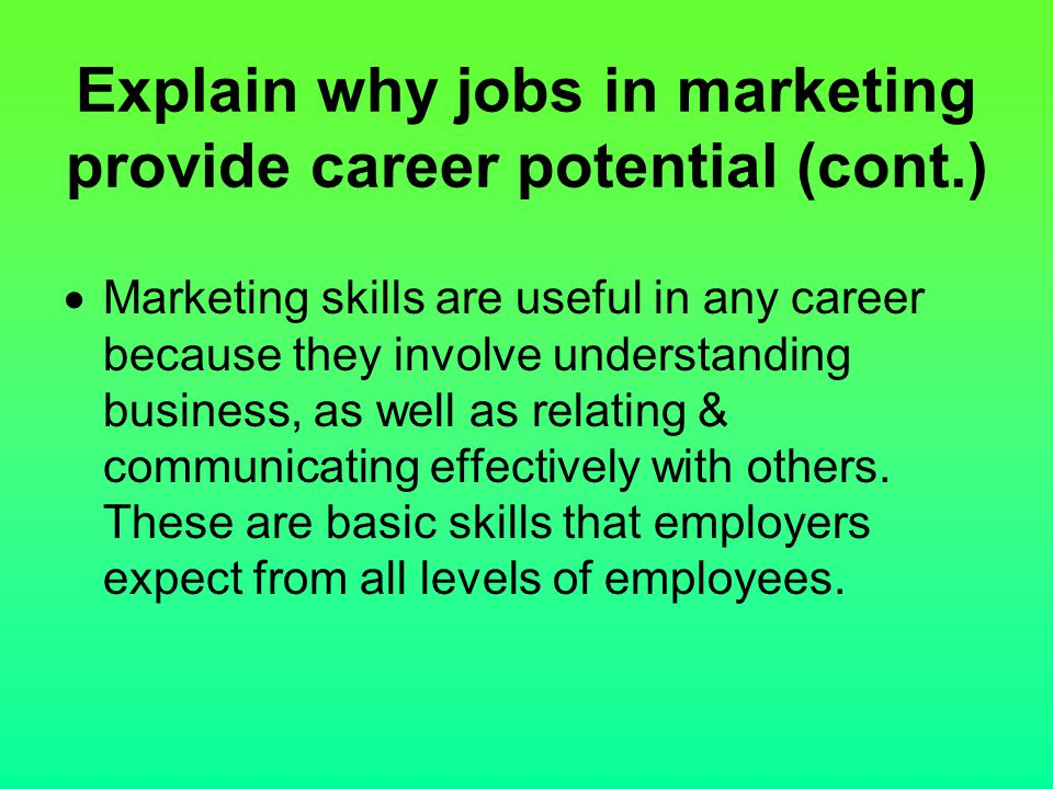 Explain why jobs in marketing provide career potential (cont.)  Marketing skills are useful in any career because they involve understanding business