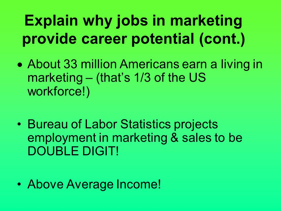 Explain why jobs in marketing provide career potential (cont.)  About 33 million Americans earn a living in marketing – (that's 1/3 of the US workfor