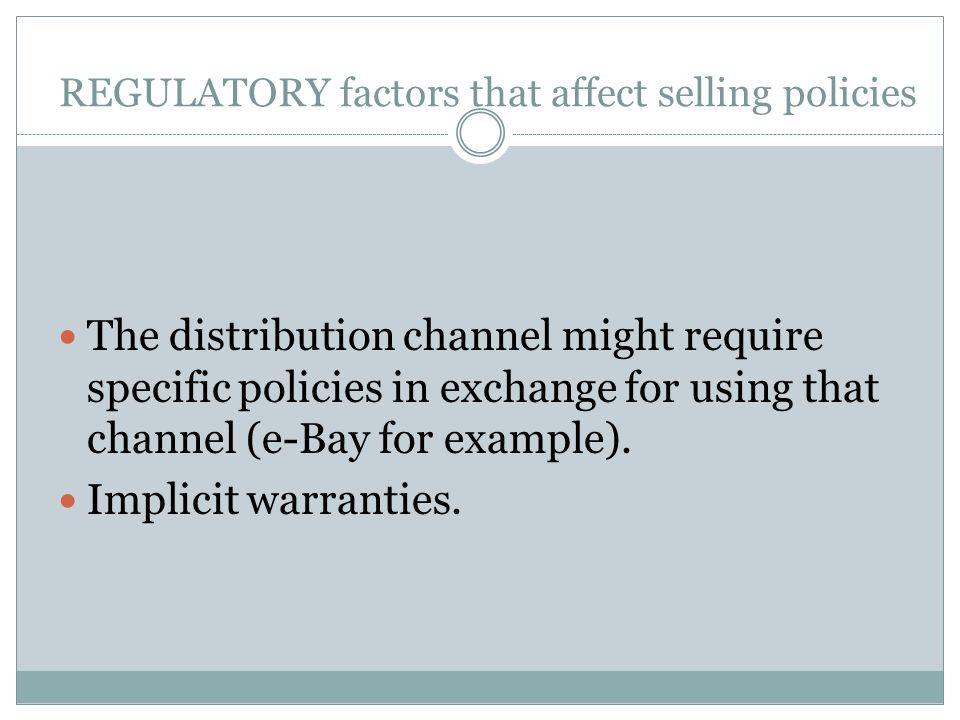 REGULATORY factors that affect selling policies The distribution channel might require specific policies in exchange for using that channel (e-Bay for