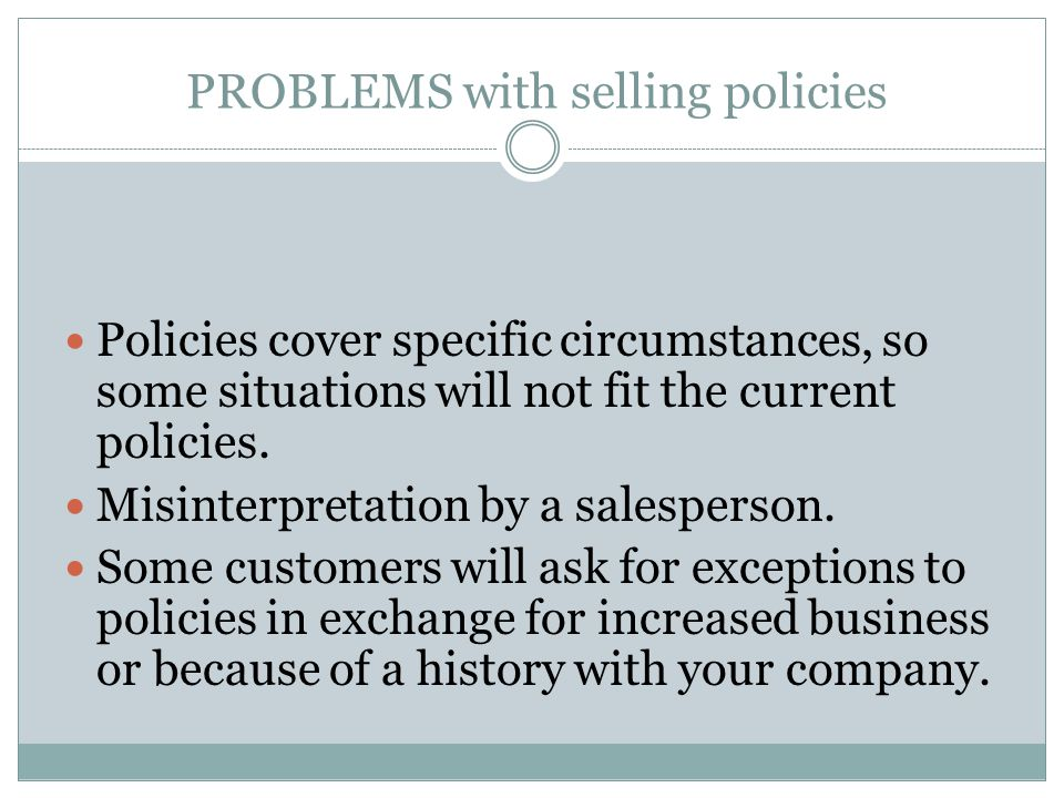 PROBLEMS with selling policies Policies cover specific circumstances, so some situations will not fit the current policies. Misinterpretation by a sal
