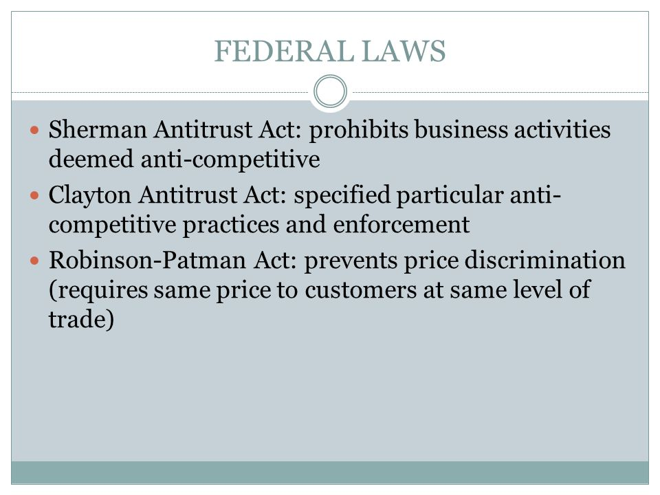 FEDERAL LAWS Sherman Antitrust Act: prohibits business activities deemed anti-competitive Clayton Antitrust Act: specified particular anti- competitiv