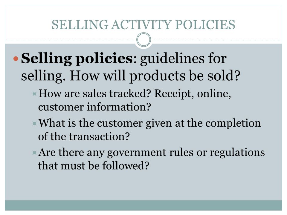 SELLING ACTIVITY POLICIES Selling policies: guidelines for selling. How will products be sold?  How are sales tracked? Receipt, online, customer info