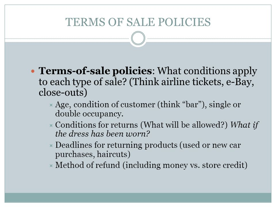 TERMS OF SALE POLICIES Terms-of-sale policies: What conditions apply to each type of sale? (Think airline tickets, e-Bay, close-outs)  Age, condition