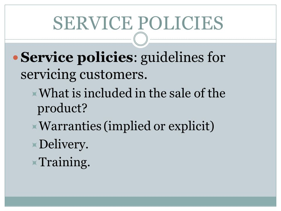 SERVICE POLICIES Service policies: guidelines for servicing customers.  What is included in the sale of the product?  Warranties (implied or explici