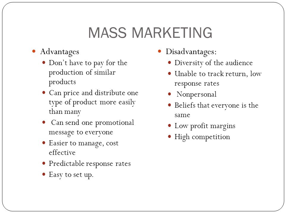 MASS MARKETING Advantages Don't have to pay for the production of similar products Can price and distribute one type of product more easily than many