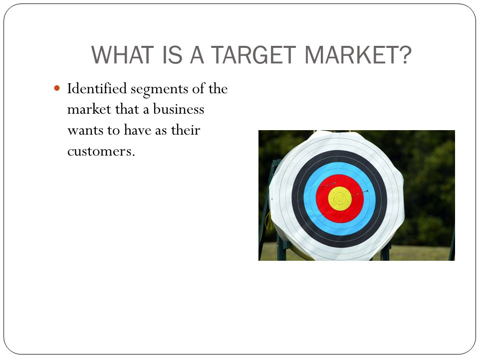 WHAT IS A TARGET MARKET? Identified segments of the market that a business wants to have as their customers.