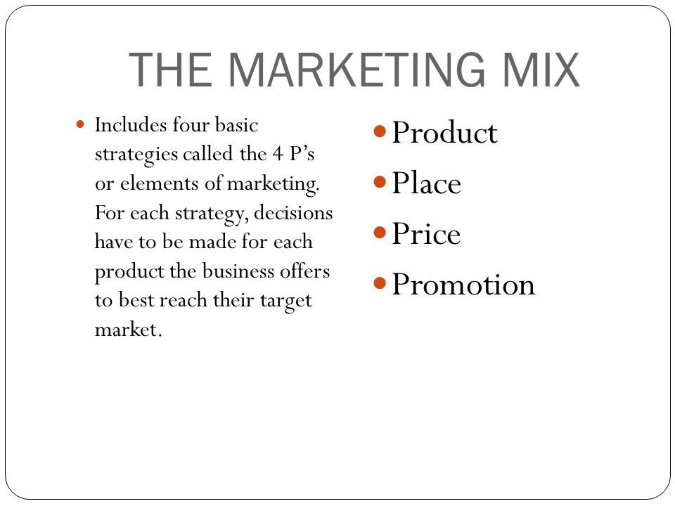THE MARKETING MIX Includes four basic strategies called the 4 P's or elements of marketing. For each strategy, decisions have to be made for each prod