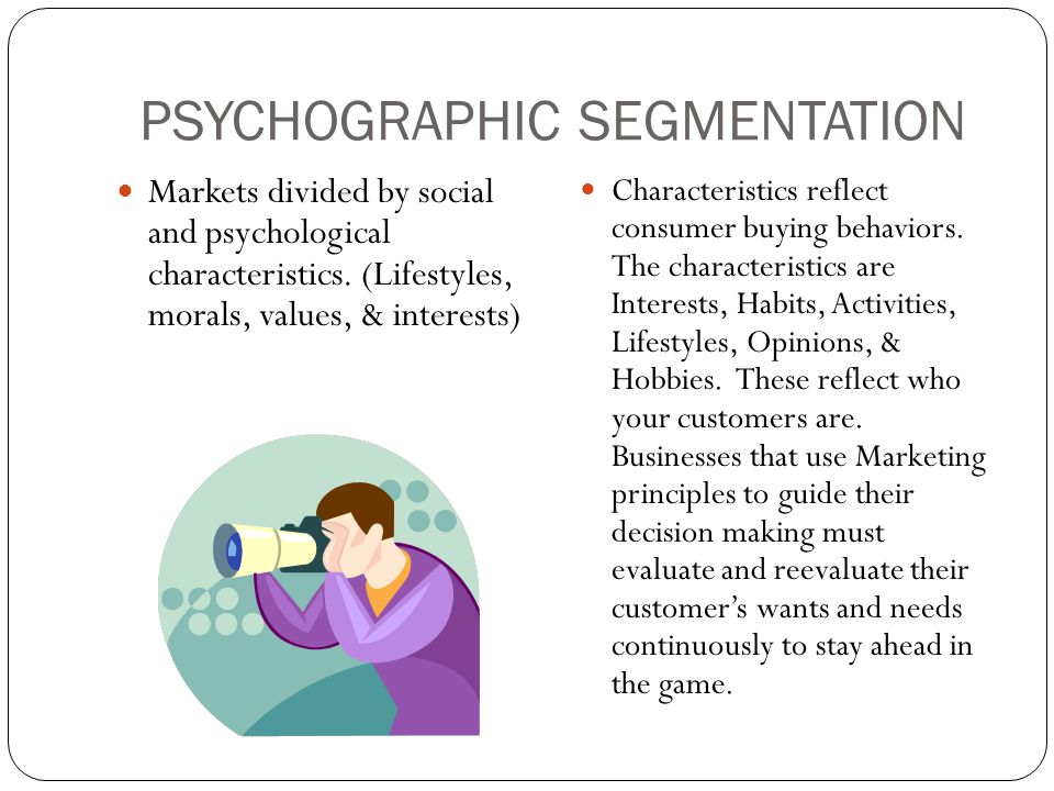 PSYCHOGRAPHIC SEGMENTATION Markets divided by social and psychological characteristics. (Lifestyles, morals, values, & interests) Characteristics refl