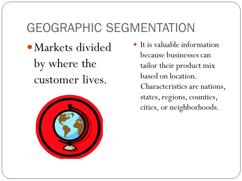 GEOGRAPHIC SEGMENTATION Markets divided by where the customer lives. It is valuable information because businesses can tailor their product mix based