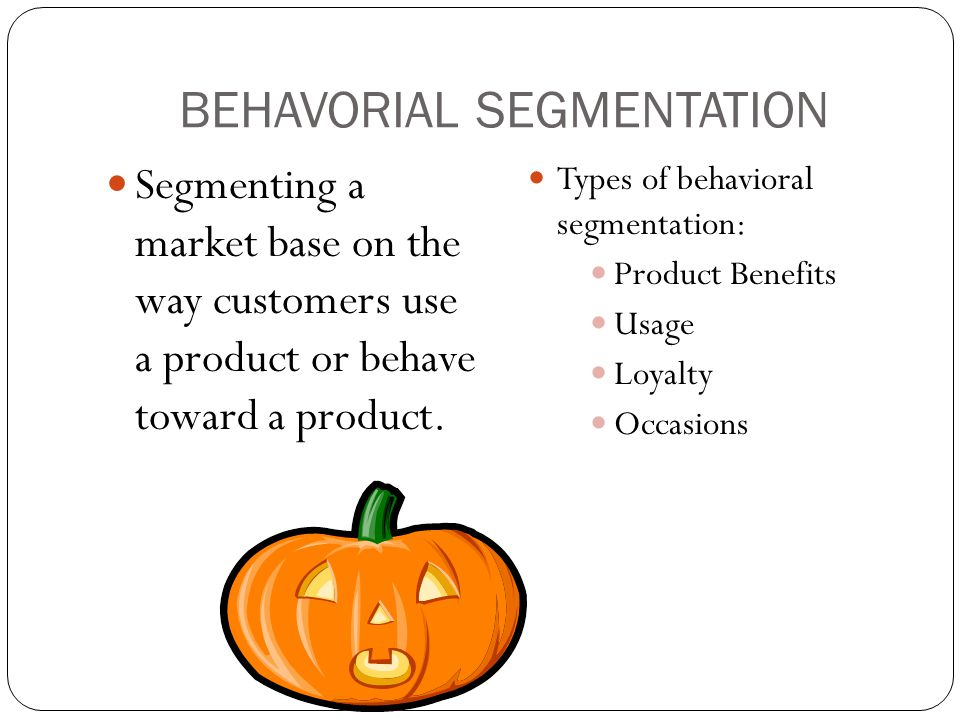 BEHAVORIAL SEGMENTATION Segmenting a market base on the way customers use a product or behave toward a product. Types of behavioral segmentation: Prod