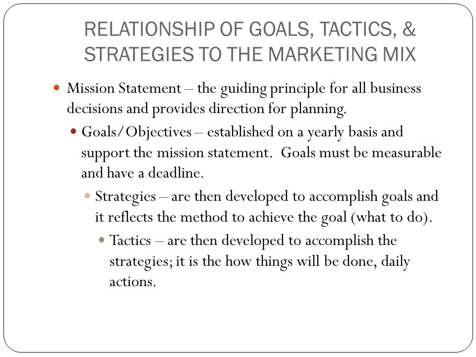 RELATIONSHIP OF GOALS, TACTICS, & STRATEGIES TO THE MARKETING MIX Mission Statement – the guiding principle for all business decisions and provides di