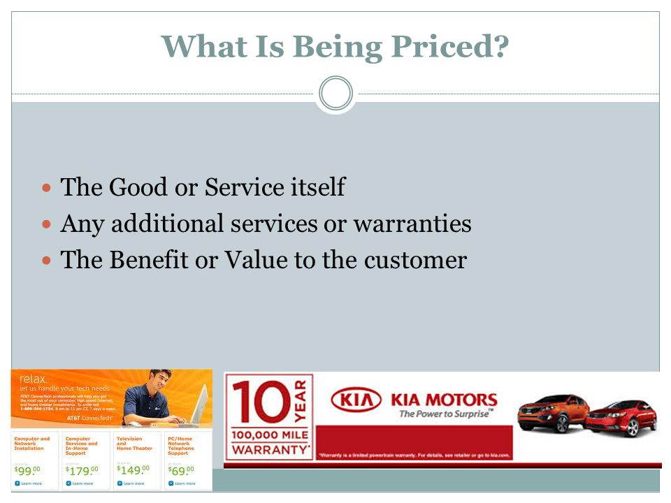 What Is Being Priced? The Good or Service itself Any additional services or warranties The Benefit or Value to the customer