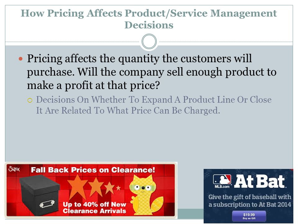 How Pricing Affects Product/Service Management Decisions Pricing affects the quantity the customers will purchase. Will the company sell enough produc