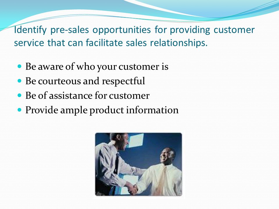 Identify pre-sales opportunities for providing customer service that can facilitate sales relationships. Be aware of who your customer is Be courteous