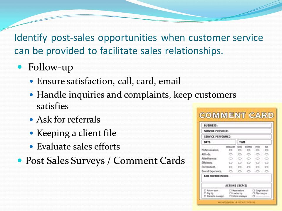 Identify post-sales opportunities when customer service can be provided to facilitate sales relationships. Follow-up Ensure satisfaction, call, card,