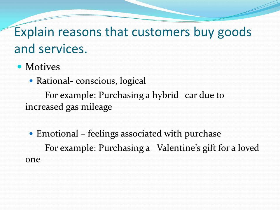 Explain reasons that customers buy goods and services. Motives Rational- conscious, logical For example: Purchasing a hybrid car due to increased gas