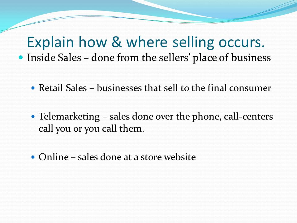 Explain how & where selling occurs. Inside Sales – done from the sellers' place of business Retail Sales – businesses that sell to the final consumer