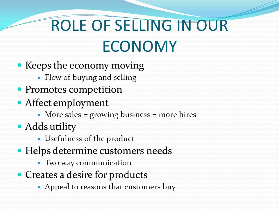 ROLE OF SELLING IN OUR ECONOMY Keeps the economy moving Flow of buying and selling Promotes competition Affect employment More sales = growing busines