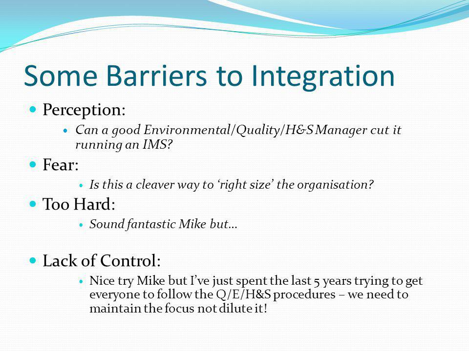 Some Barriers to Integration Perception: Can a good Environmental/Quality/H&S Manager cut it running an IMS? Fear: Is this a cleaver way to 'right siz