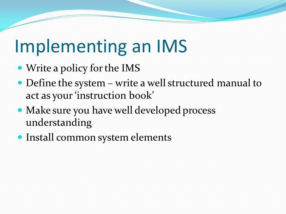 Implementing an IMS Write a policy for the IMS Define the system – write a well structured manual to act as your 'instruction book' Make sure you have