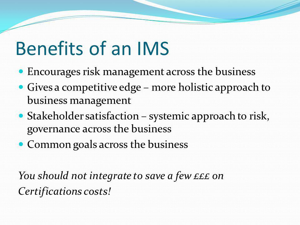 Benefits of an IMS Encourages risk management across the business Gives a competitive edge – more holistic approach to business management Stakeholder