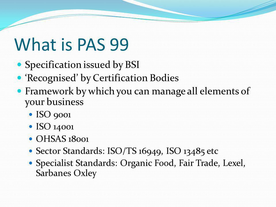 Principles of PAS 99 Based on ISO 14001 structure PDCA Cycle to support systematic management Risk Based Standard Helps is you really know your processes.