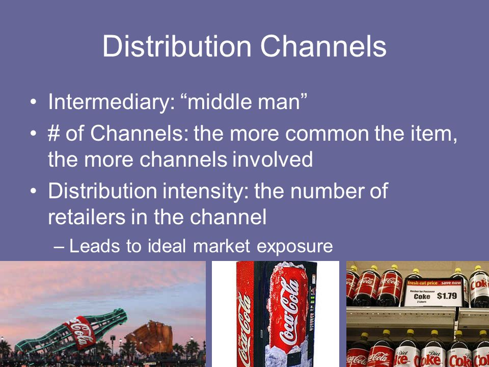 Intermediary: middle man # of Channels: the more common the item, the more channels involved Distribution intensity: the number of retailers in the channel –Leads to ideal market exposure