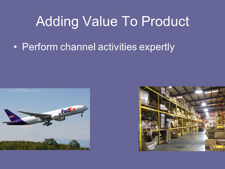 Adding Value To Product Perform channel activities expertly