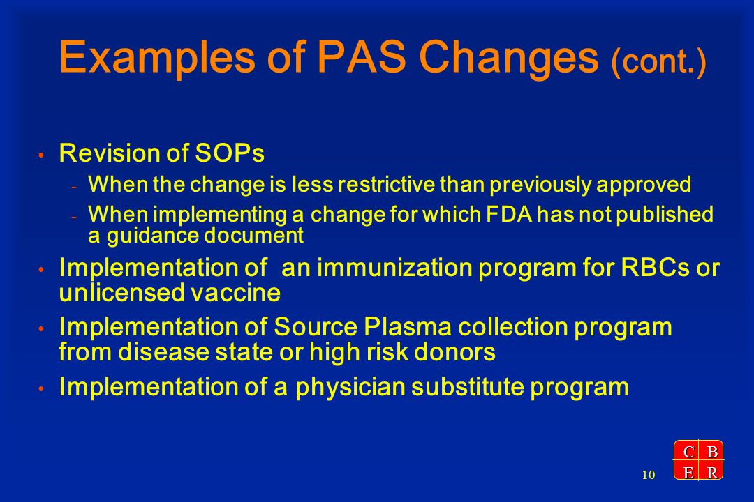 CBER 10 Examples of PAS Changes (cont.) Revision of SOPs - When the change is less restrictive than previously approved - When implementing a change f