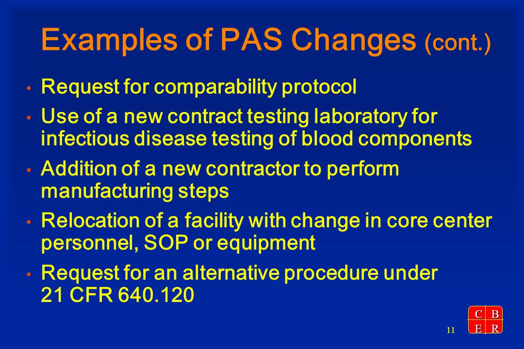 CBER 11 Examples of PAS Changes (cont.) Request for comparability protocol Use of a new contract testing laboratory for infectious disease testing of